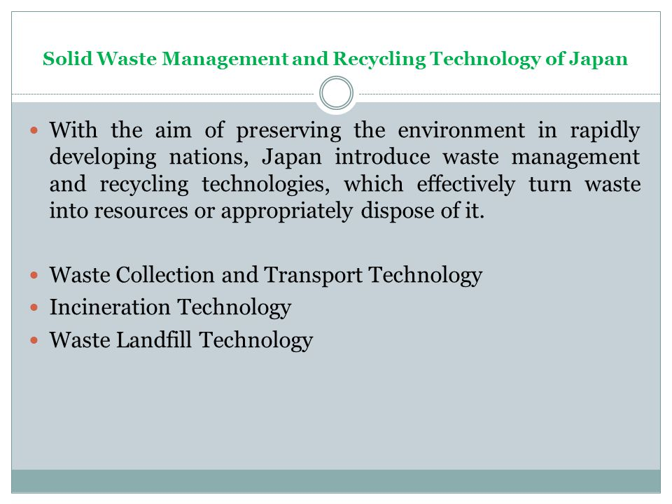 Solid Waste Management and Recycling Technology of Japan With the aim of preserving the environment in rapidly developing nations, Japan introduce waste management and recycling technologies, which effectively turn waste into resources or appropriately dispose of it.