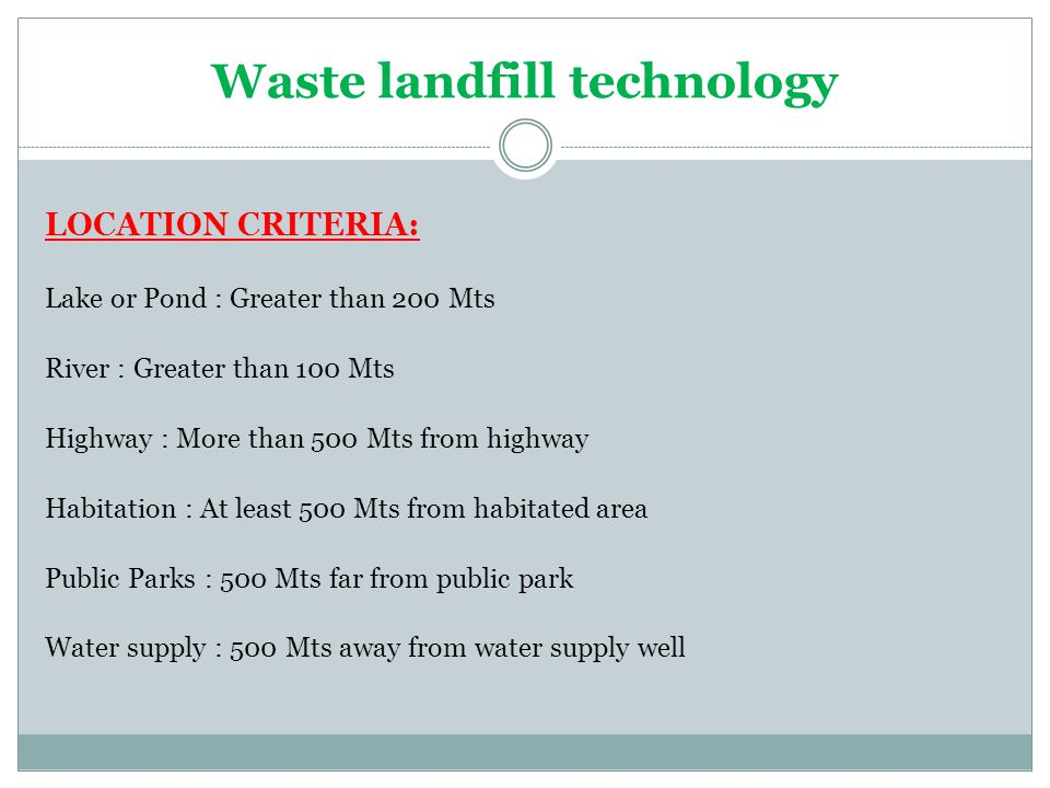 Waste landfill technology LOCATION CRITERIA: Lake or Pond : Greater than 200 Mts River : Greater than 100 Mts Highway : More than 500 Mts from highway Habitation : At least 500 Mts from habitated area Public Parks : 500 Mts far from public park Water supply : 500 Mts away from water supply well