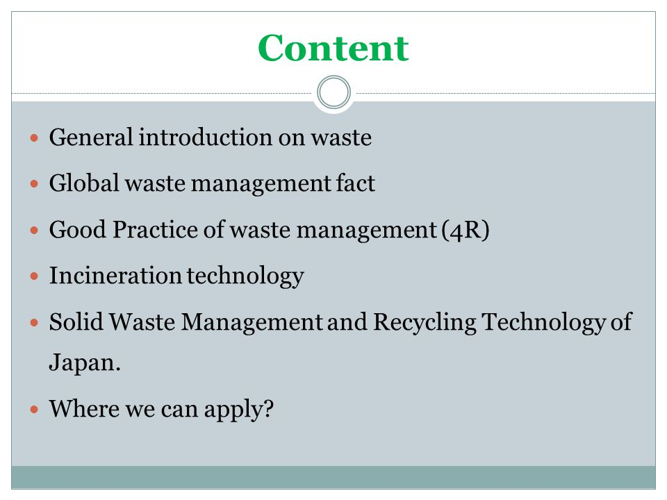 Content General introduction on waste Global waste management fact Good Practice of waste management (4R) Incineration technology Solid Waste Management and Recycling Technology of Japan.