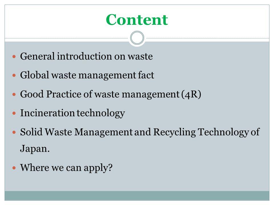 Content General introduction on waste Global waste management fact Good Practice of waste management (4R) Incineration technology Solid Waste Manageme