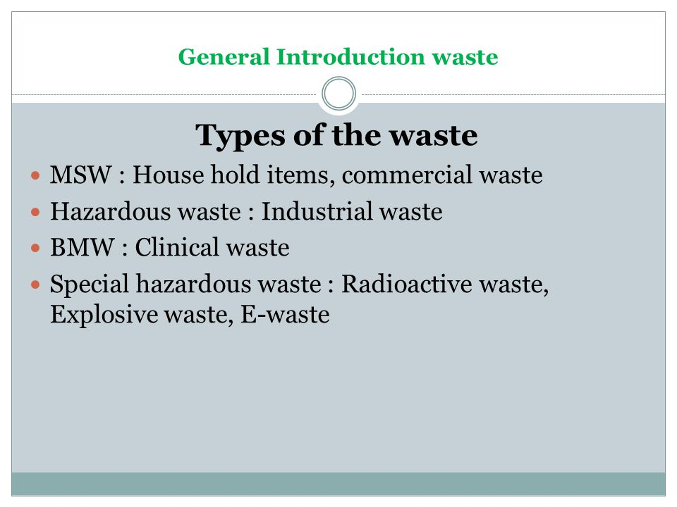 General Introduction waste Types of the waste MSW : House hold items, commercial waste Hazardous waste : Industrial waste BMW : Clinical waste Special
