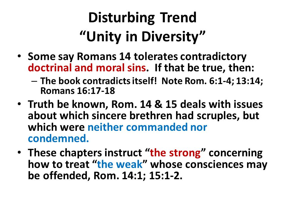 "Disturbing Trend ""Unity in Diversity"" Some say Romans 14 tolerates contradictory doctrinal and moral sins. If that be true, then: – The book contradic"