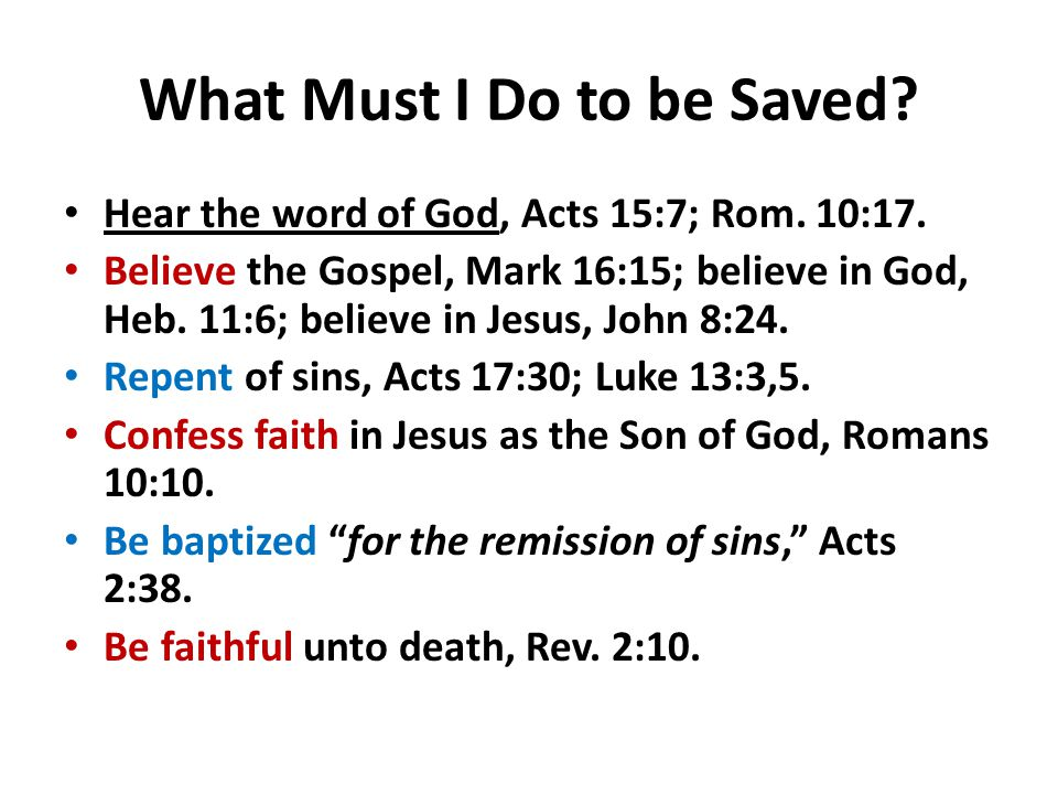 What Must I Do to be Saved? Hear the word of God, Acts 15:7; Rom. 10:17. Believe the Gospel, Mark 16:15; believe in God, Heb. 11:6; believe in Jesus,