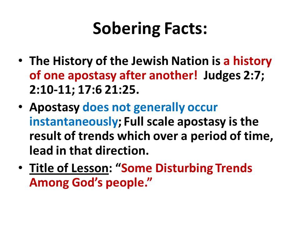 Sobering Facts: The History of the Jewish Nation is a history of one apostasy after another! Judges 2:7; 2:10-11; 17:6 21:25. Apostasy does not genera