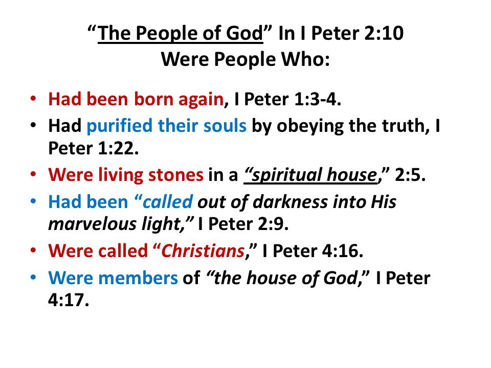 """The People of God"" In I Peter 2:10 Were People Who: Had been born again, I Peter 1:3-4. Had purified their souls by obeying the truth, I Peter 1:22."