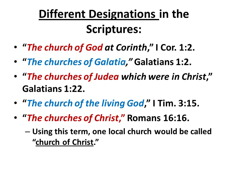 "Different Designations in the Scriptures: ""The church of God at Corinth,"" I Cor. 1:2. ""The churches of Galatia,"" Galatians 1:2. ""The churches of Judea"