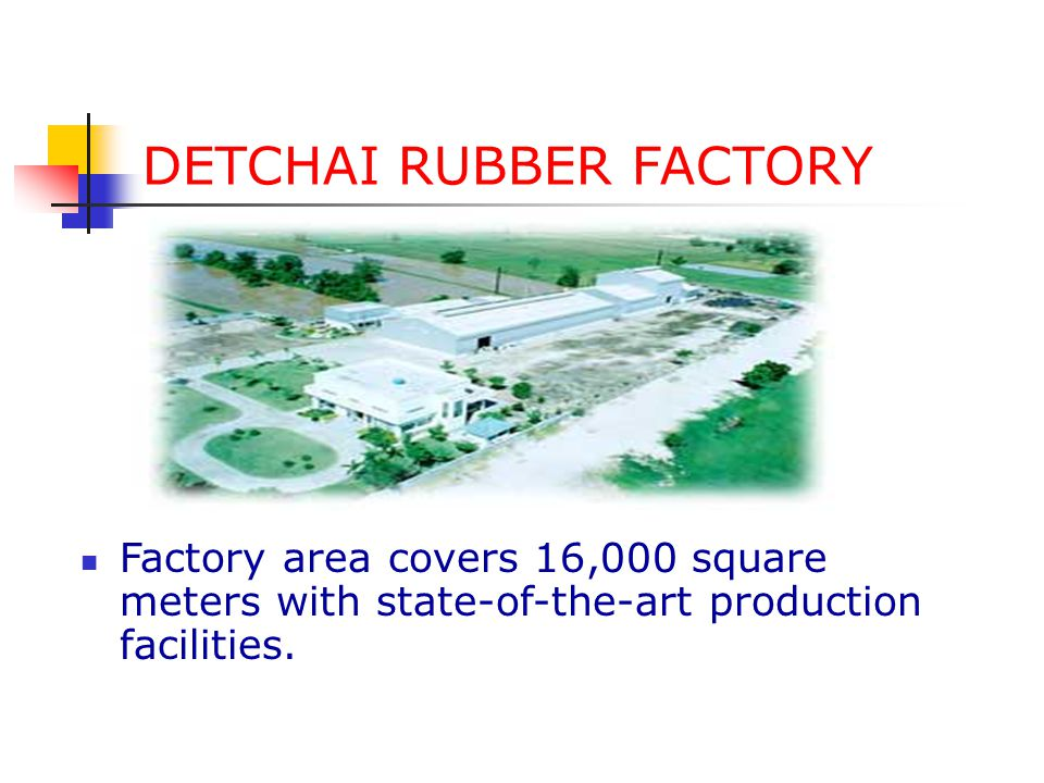 DETCHAI RUBBER FACTORY Established in Thailand since 1980.