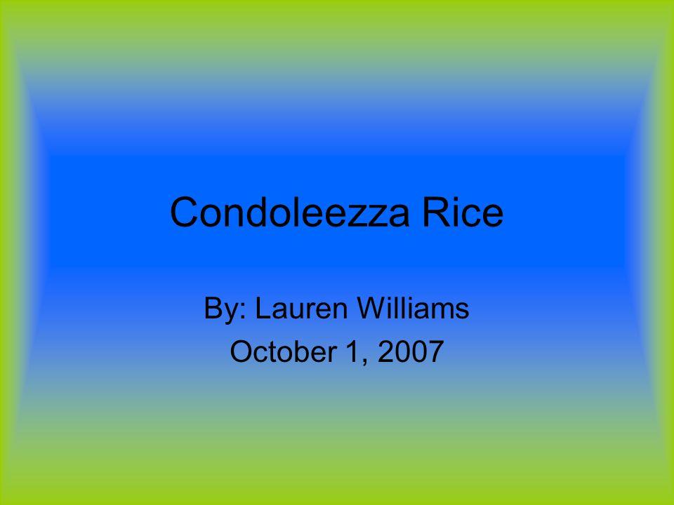 Condoleezza Rice By: Lauren Williams October 1, 2007