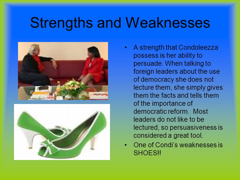 Strengths and Weaknesses A strength that Condoleezza possess is her ability to persuade. When talking to foreign leaders about the use of democracy sh