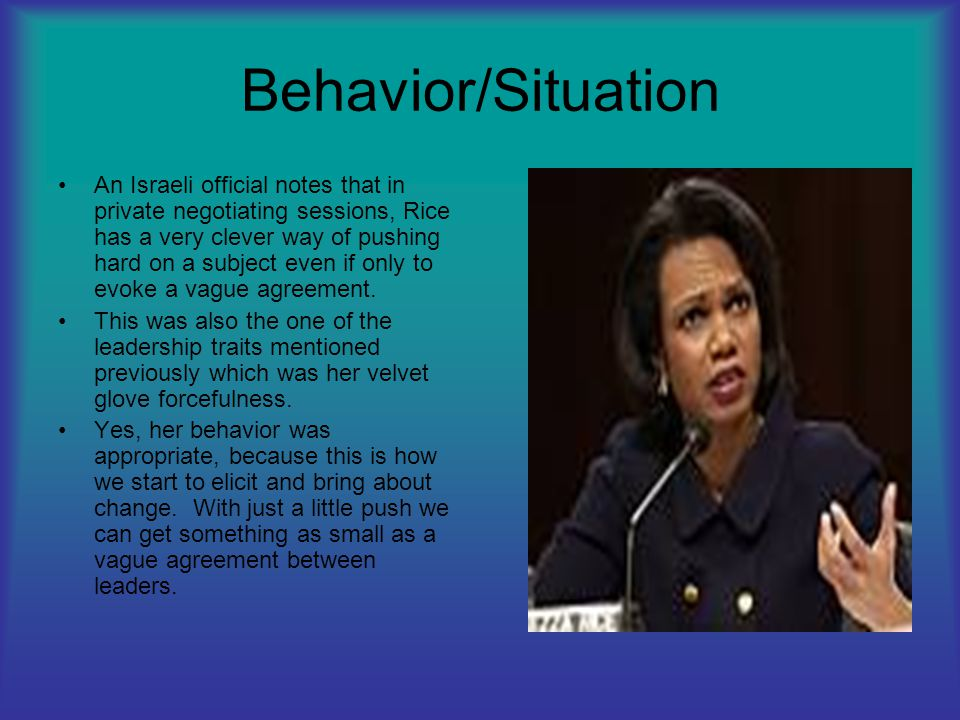 Behavior/Situation An Israeli official notes that in private negotiating sessions, Rice has a very clever way of pushing hard on a subject even if onl
