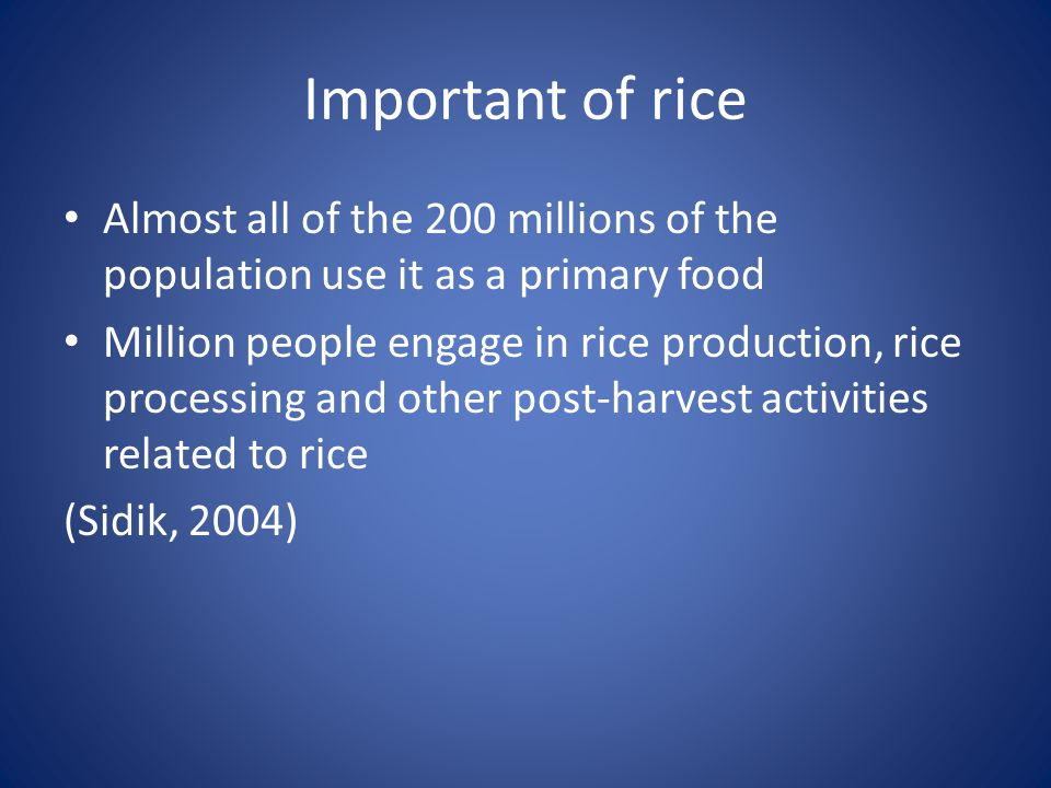 Important of rice Almost all of the 200 millions of the population use it as a primary food Million people engage in rice production, rice processing and other post-harvest activities related to rice (Sidik, 2004)
