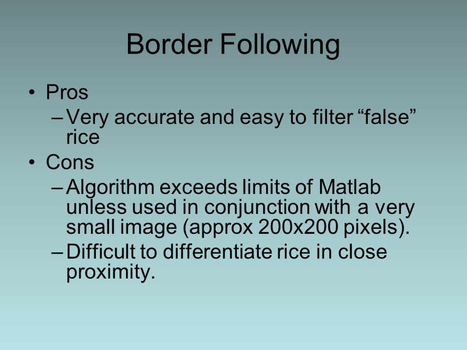 Border Following Pros –Very accurate and easy to filter false rice Cons –Algorithm exceeds limits of Matlab unless used in conjunction with a very small image (approx 200x200 pixels).
