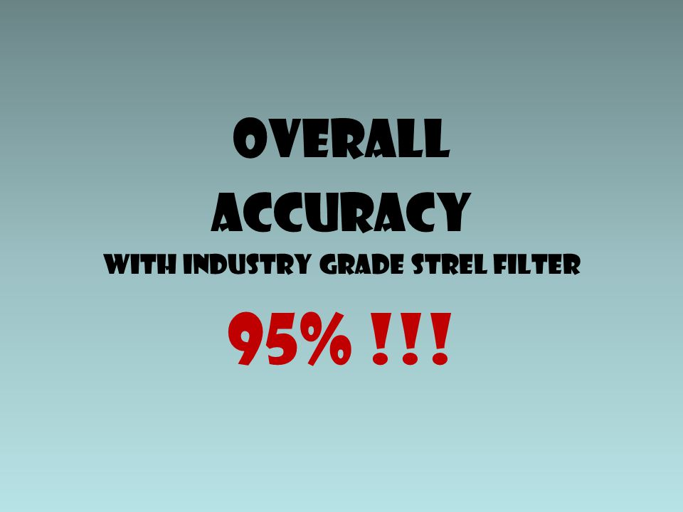 OVERALL ACCURACY With industry grade strel filter 95% !!!