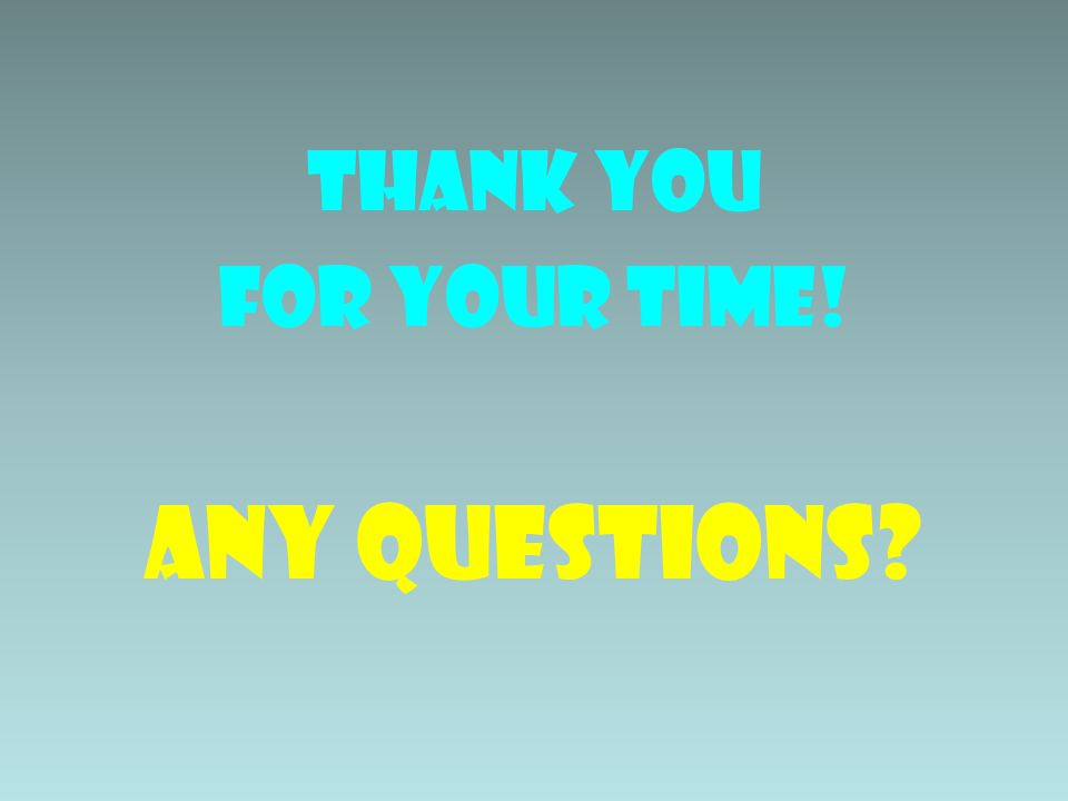 THANK YOU FOR YOUR TIME! ANY QUESTIONS