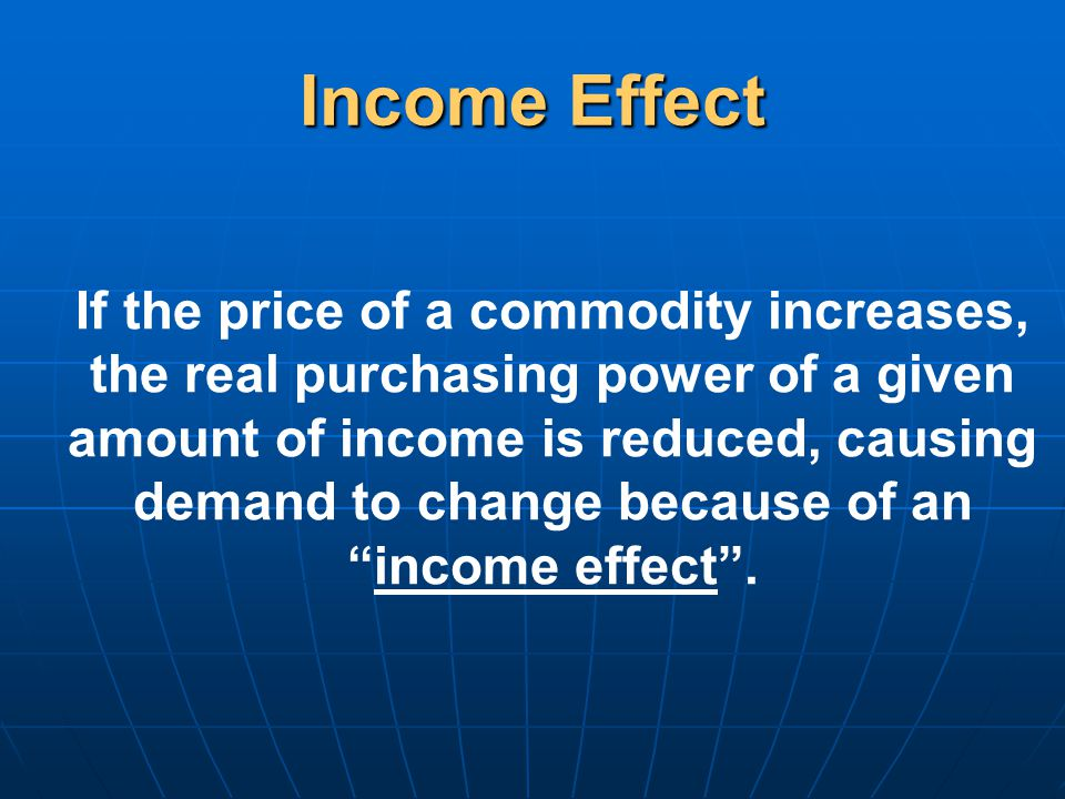 Income Effect If the price of a commodity increases, the real purchasing power of a given amount of income is reduced, causing demand to change because of an income effect .