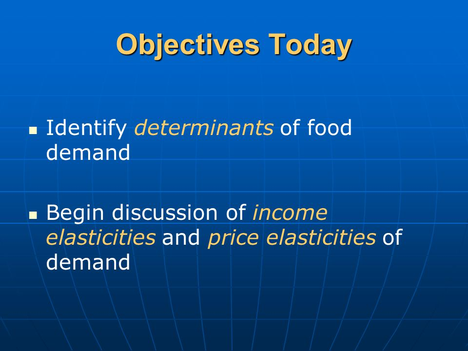Objectives Today Identify determinants of food demand Begin discussion of income elasticities and price elasticities of demand
