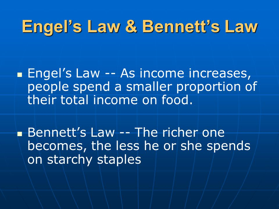 Engel's Law & Bennett's Law Engel's Law -- As income increases, people spend a smaller proportion of their total income on food.