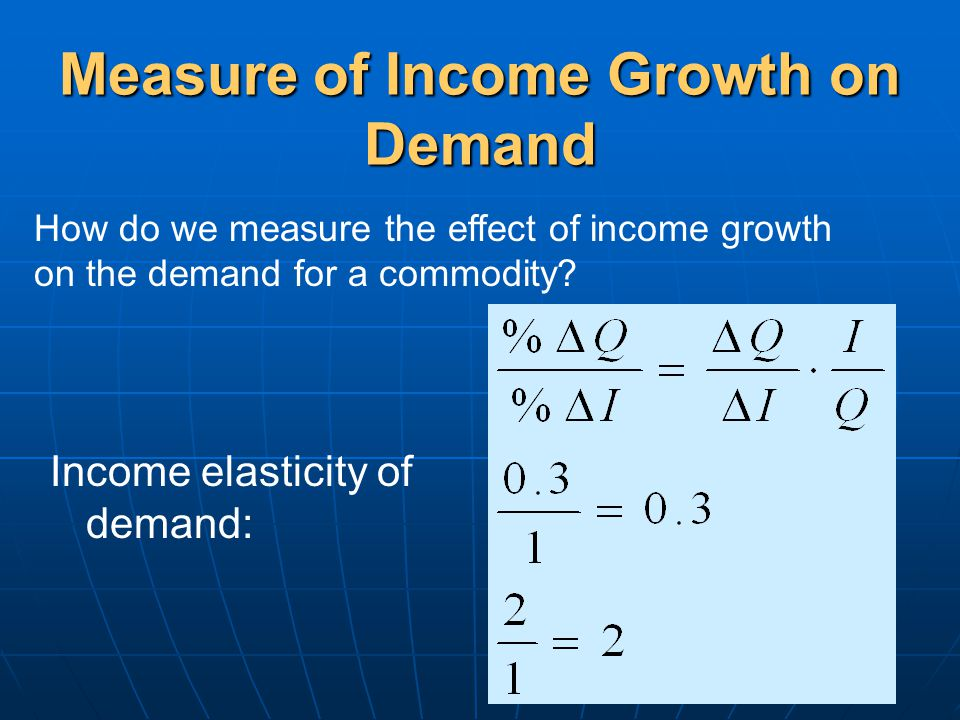 Measure of Income Growth on Demand Income elasticity of demand: How do we measure the effect of income growth on the demand for a commodity