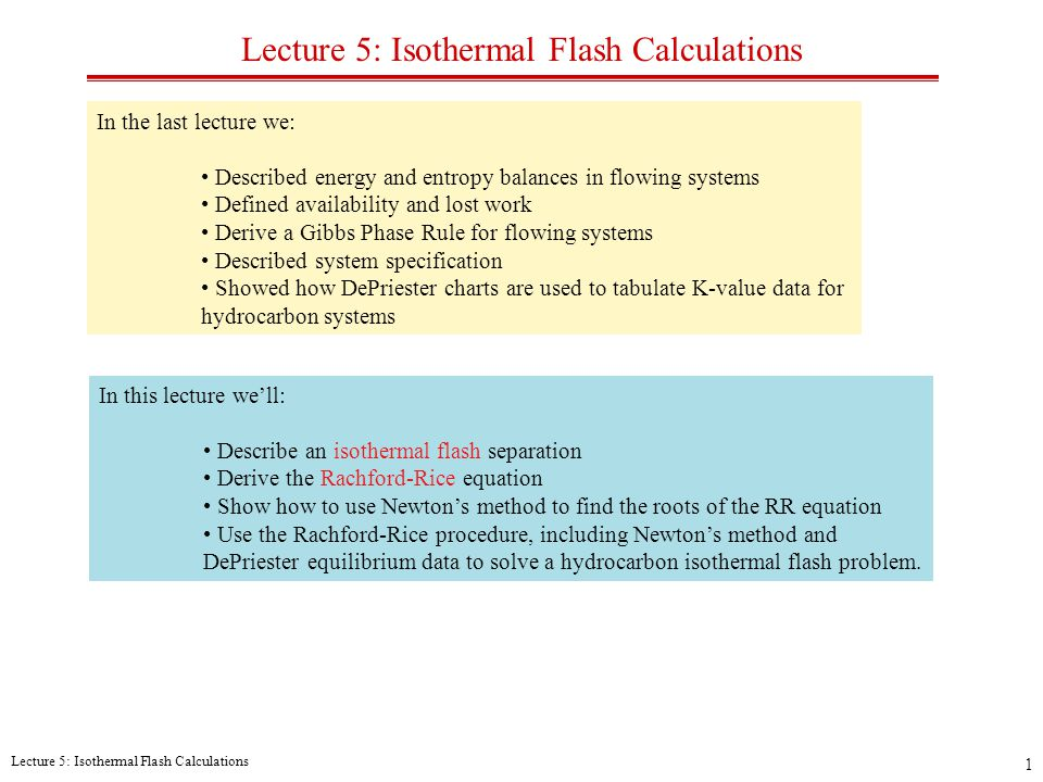 Lecture 5: Isothermal Flash Calculations 1 In the last lecture we: Described energy and entropy balances in flowing systems Defined availability and lost work Derive a Gibbs Phase Rule for flowing systems Described system specification Showed how DePriester charts are used to tabulate K-value data for hydrocarbon systems In this lecture we'll: Describe an isothermal flash separation Derive the Rachford-Rice equation Show how to use Newton's method to find the roots of the RR equation Use the Rachford-Rice procedure, including Newton's method and DePriester equilibrium data to solve a hydrocarbon isothermal flash problem.