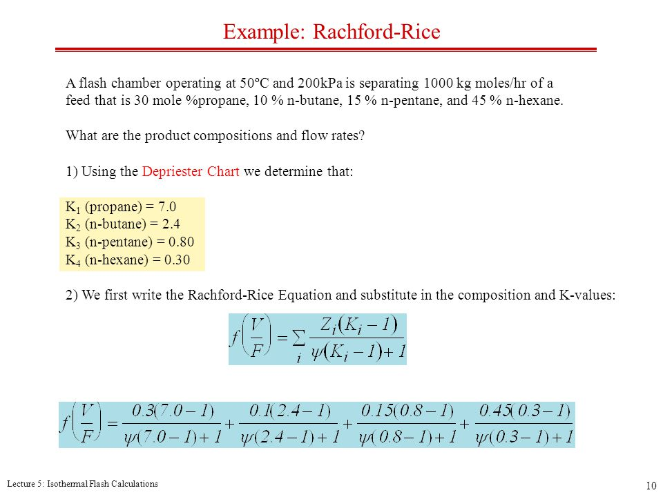 Lecture 5: Isothermal Flash Calculations 10 Example: Rachford-Rice A flash chamber operating at 50ºC and 200kPa is separating 1000 kg moles/hr of a feed that is 30 mole %propane, 10 % n-butane, 15 % n-pentane, and 45 % n-hexane.