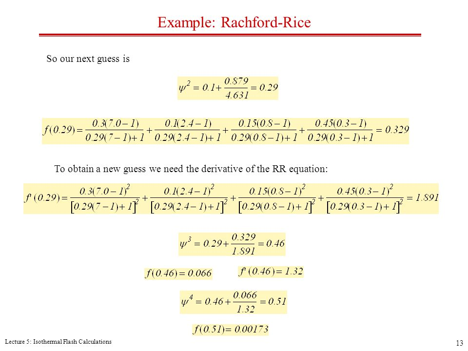Lecture 5: Isothermal Flash Calculations 13 Example: Rachford-Rice So our next guess is To obtain a new guess we need the derivative of the RR equation: