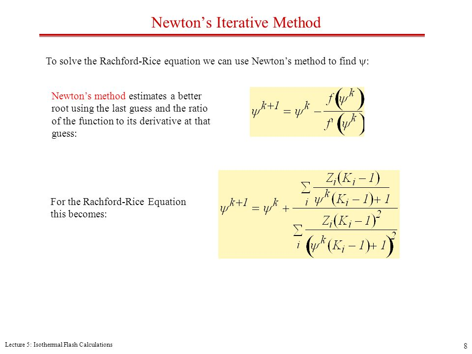 Lecture 5: Isothermal Flash Calculations 8 Newton's Iterative Method To solve the Rachford-Rice equation we can use Newton's method to find  : Newton's method estimates a better root using the last guess and the ratio of the function to its derivative at that guess: For the Rachford-Rice Equation this becomes: