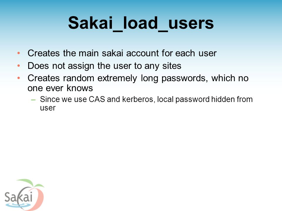Sakai_load_users Creates the main sakai account for each user Does not assign the user to any sites Creates random extremely long passwords, which no one ever knows –Since we use CAS and kerberos, local password hidden from user