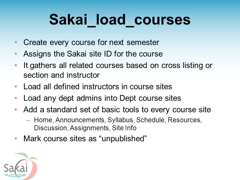 Sakai_load_courses Create every course for next semester Assigns the Sakai site ID for the course It gathers all related courses based on cross listing or section and instructor Load all defined instructors in course sites Load any dept admins into Dept course sites Add a standard set of basic tools to every course site –Home, Announcements, Syllabus, Schedule, Resources, Discussion, Assignments, Site Info Mark course sites as unpublished