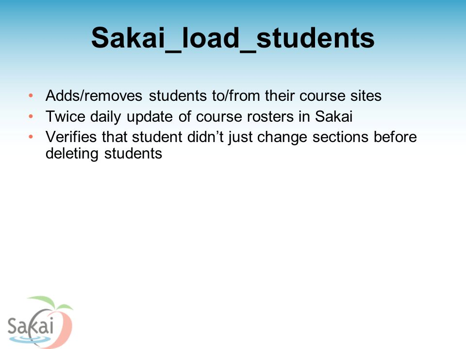 Sakai_load_students Adds/removes students to/from their course sites Twice daily update of course rosters in Sakai Verifies that student didn't just change sections before deleting students