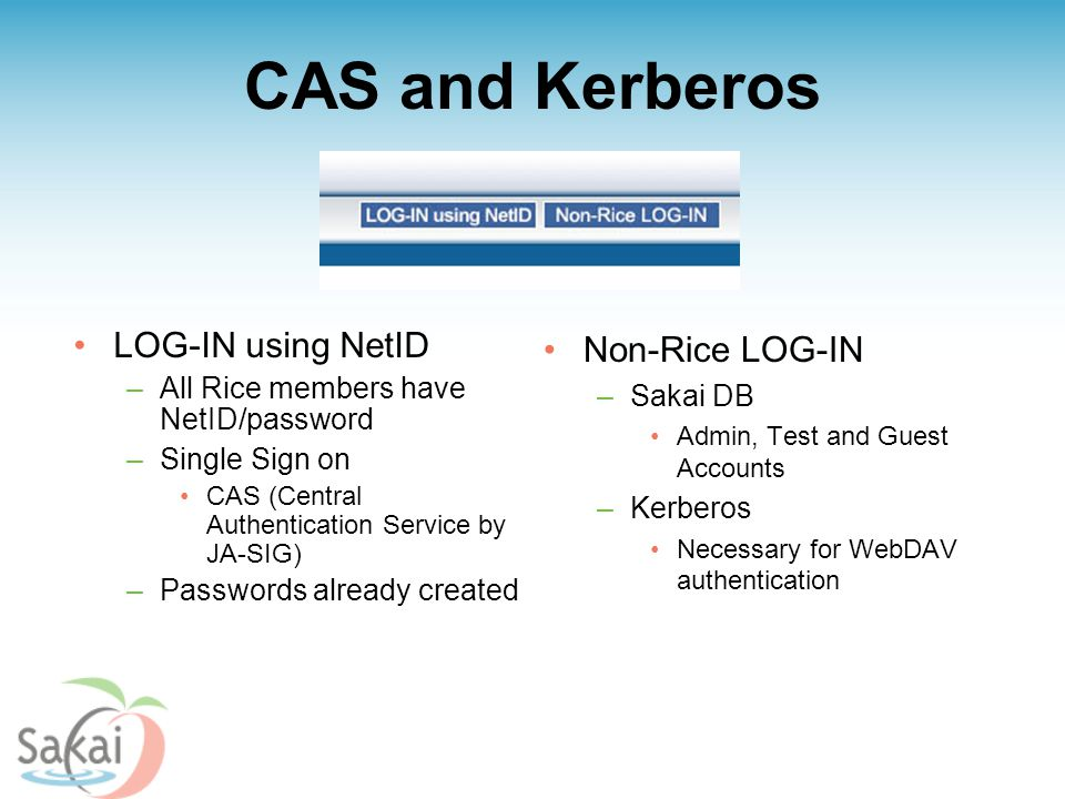 CAS and Kerberos LOG-IN using NetID –All Rice members have NetID/password –Single Sign on CAS (Central Authentication Service by JA-SIG) –Passwords already created Non-Rice LOG-IN –Sakai DB Admin, Test and Guest Accounts –Kerberos Necessary for WebDAV authentication