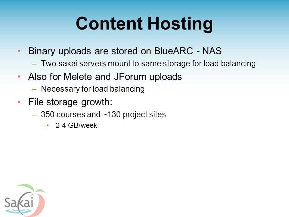 Content Hosting Binary uploads are stored on BlueARC - NAS –Two sakai servers mount to same storage for load balancing Also for Melete and JForum uploads –Necessary for load balancing File storage growth: –350 courses and ~130 project sites 2-4 GB/week
