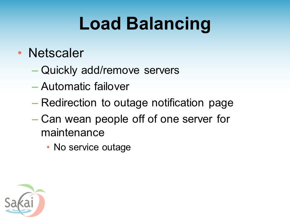 Load Balancing Netscaler –Quickly add/remove servers –Automatic failover –Redirection to outage notification page –Can wean people off of one server for maintenance No service outage