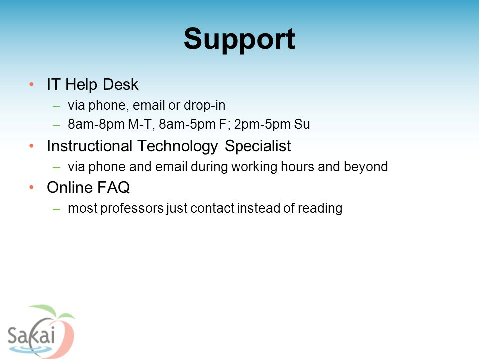 Support IT Help Desk –via phone, email or drop-in –8am-8pm M-T, 8am-5pm F; 2pm-5pm Su Instructional Technology Specialist –via phone and email during working hours and beyond Online FAQ –most professors just contact instead of reading