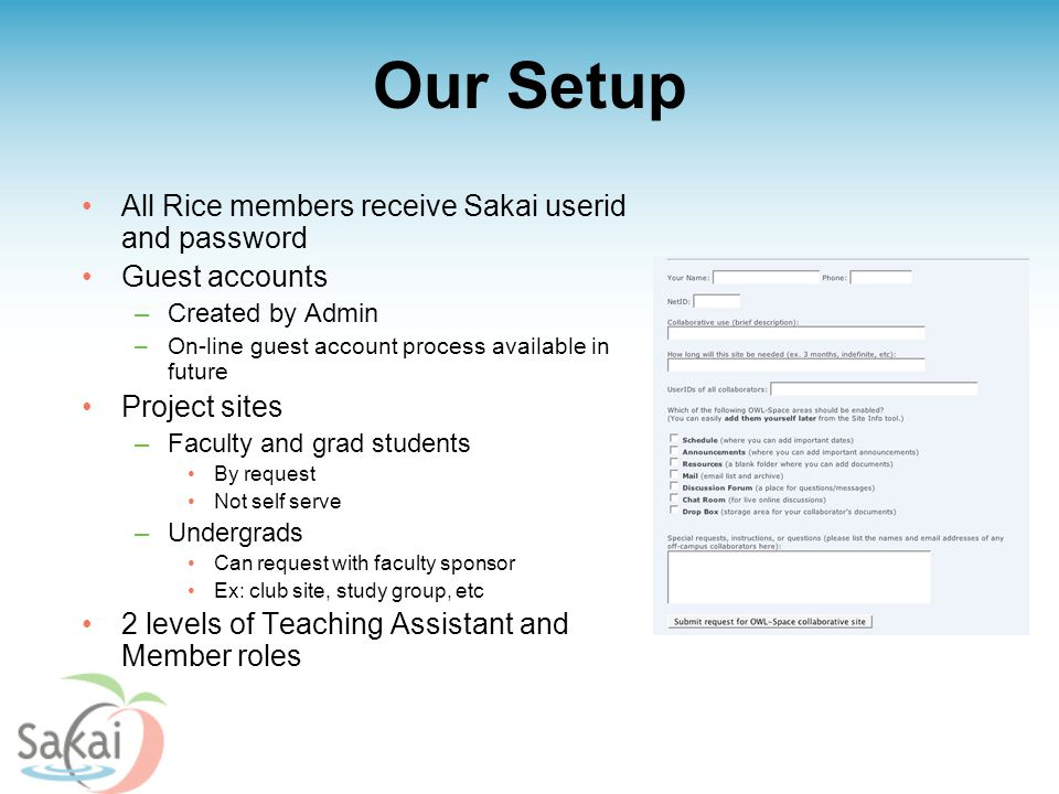 Our Setup All Rice members receive Sakai userid and password Guest accounts –Created by Admin –On-line guest account process available in future Project sites –Faculty and grad students By request Not self serve –Undergrads Can request with faculty sponsor Ex: club site, study group, etc 2 levels of Teaching Assistant and Member roles