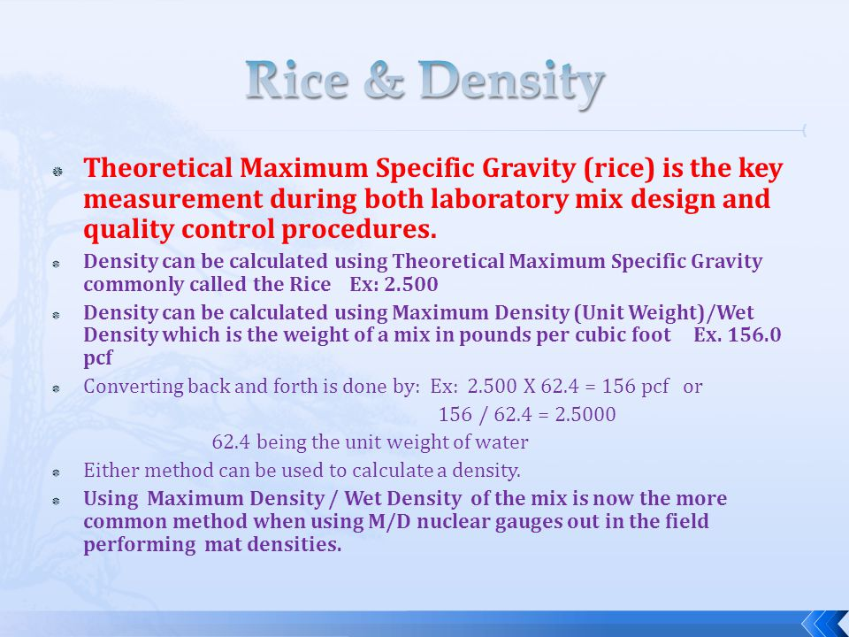  Theoretical Maximum Specific Gravity (rice) is the key measurement during both laboratory mix design and quality control procedures.