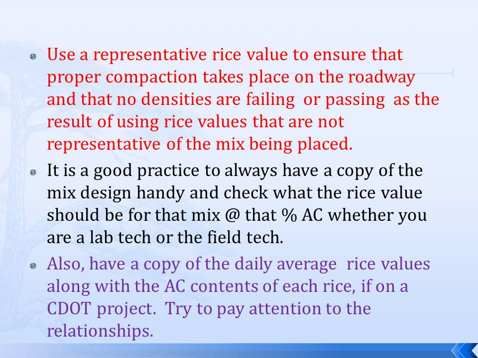  Use a representative rice value to ensure that proper compaction takes place on the roadway and that no densities are failing or passing as the result of using rice values that are not representative of the mix being placed.