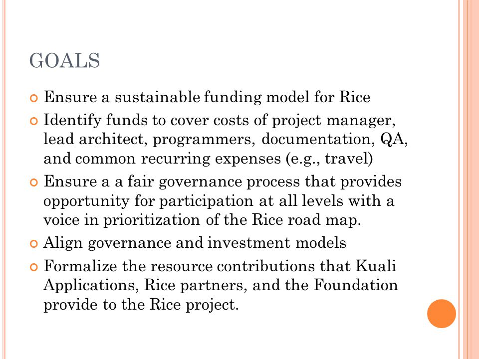 GOALS Ensure a sustainable funding model for Rice Identify funds to cover costs of project manager, lead architect, programmers, documentation, QA, and common recurring expenses (e.g., travel) Ensure a a fair governance process that provides opportunity for participation at all levels with a voice in prioritization of the Rice road map.