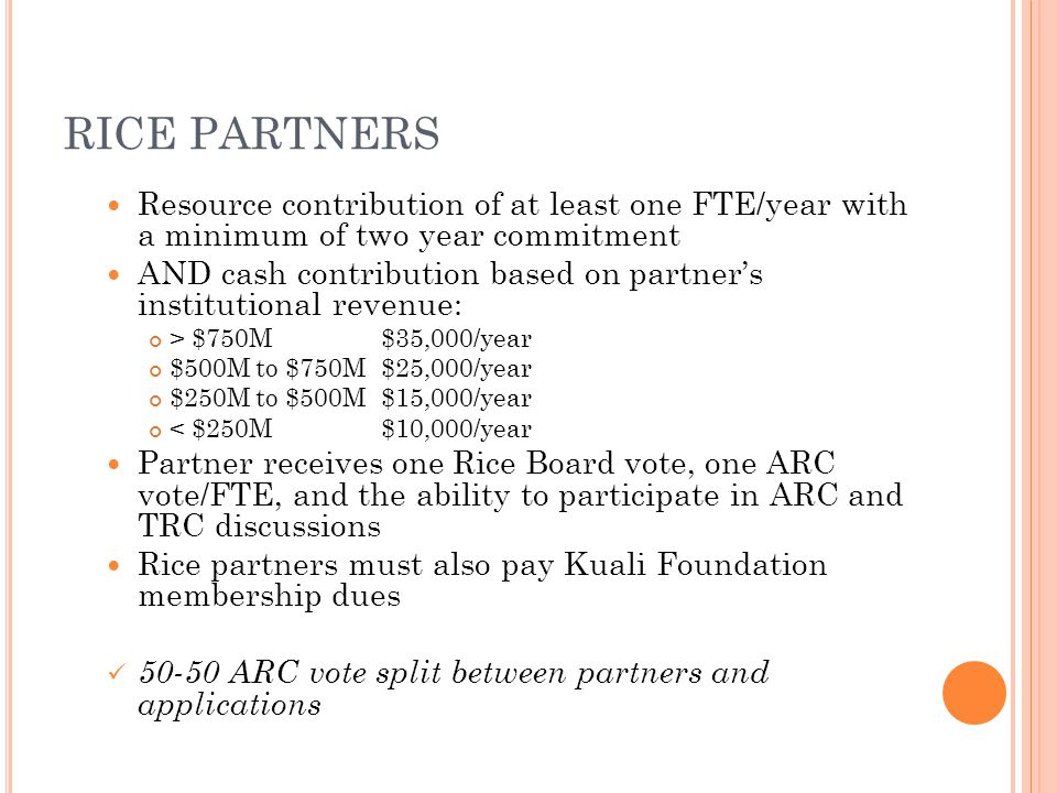 RICE PARTNERS Resource contribution of at least one FTE/year with a minimum of two year commitment AND cash contribution based on partner's institutional revenue: > $750M$35,000/year $500M to $750M $25,000/year $250M to $500M$15,000/year < $250M $10,000/year Partner receives one Rice Board vote, one ARC vote/FTE, and the ability to participate in ARC and TRC discussions Rice partners must also pay Kuali Foundation membership dues 50-50 ARC vote split between partners and applications