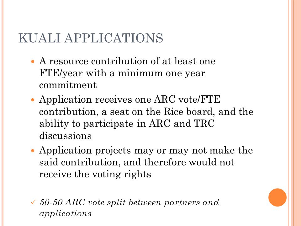 KUALI APPLICATIONS A resource contribution of at least one FTE/year with a minimum one year commitment Application receives one ARC vote/FTE contribution, a seat on the Rice board, and the ability to participate in ARC and TRC discussions Application projects may or may not make the said contribution, and therefore would not receive the voting rights 50-50 ARC vote split between partners and applications