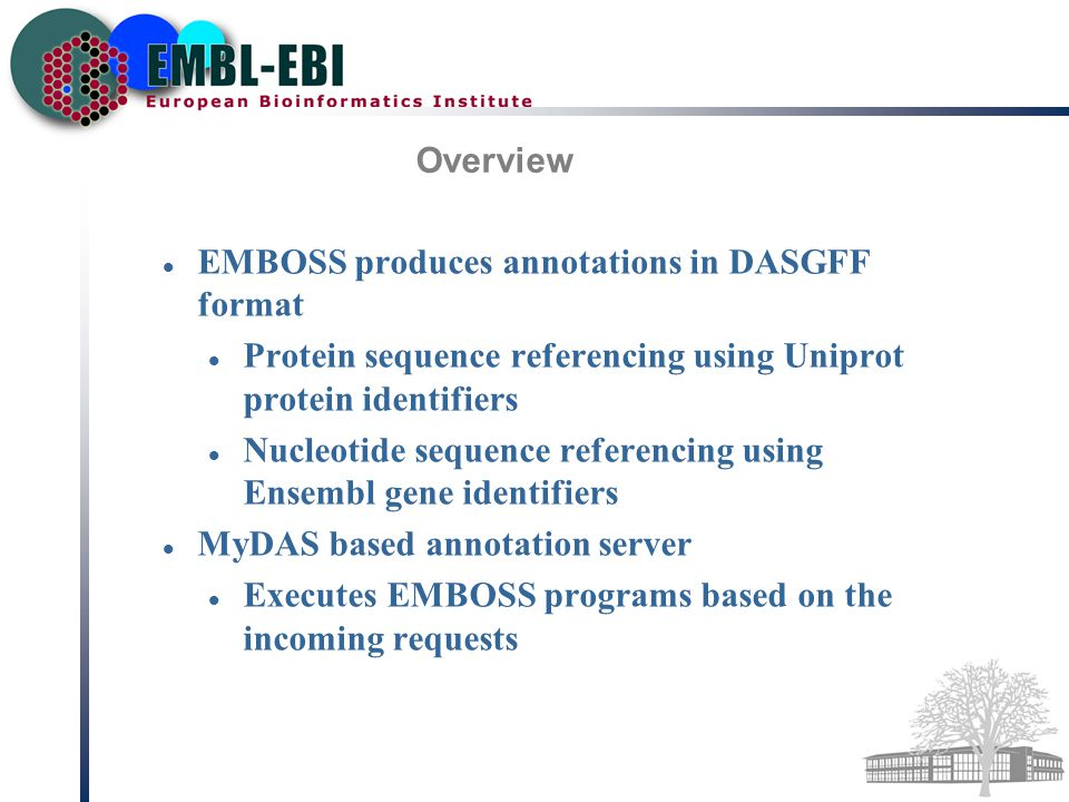 Overview EMBOSS produces annotations in DASGFF format Protein sequence referencing using Uniprot protein identifiers Nucleotide sequence referencing using Ensembl gene identifiers MyDAS based annotation server Executes EMBOSS programs based on the incoming requests