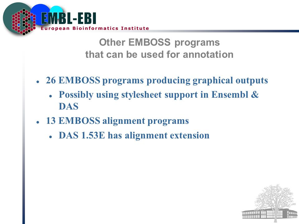 Other EMBOSS programs that can be used for annotation 26 EMBOSS programs producing graphical outputs Possibly using stylesheet support in Ensembl & DAS 13 EMBOSS alignment programs DAS 1.53E has alignment extension