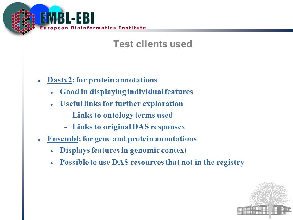 Test clients used Dasty2; for protein annotations Good in displaying individual features Useful links for further exploration  Links to ontology terms used  Links to original DAS responses Ensembl; for gene and protein annotations Displays features in genomic context Possible to use DAS resources that not in the registry