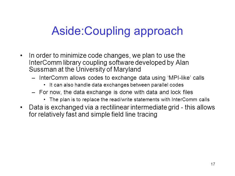 17 Aside:Coupling approach In order to minimize code changes, we plan to use the InterComm library coupling software developed by Alan Sussman at the
