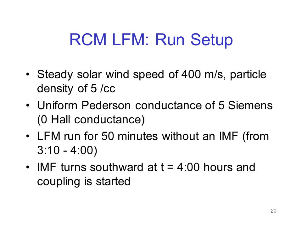 20 RCM LFM: Run Setup Steady solar wind speed of 400 m/s, particle density of 5 /cc Uniform Pederson conductance of 5 Siemens (0 Hall conductance) LFM