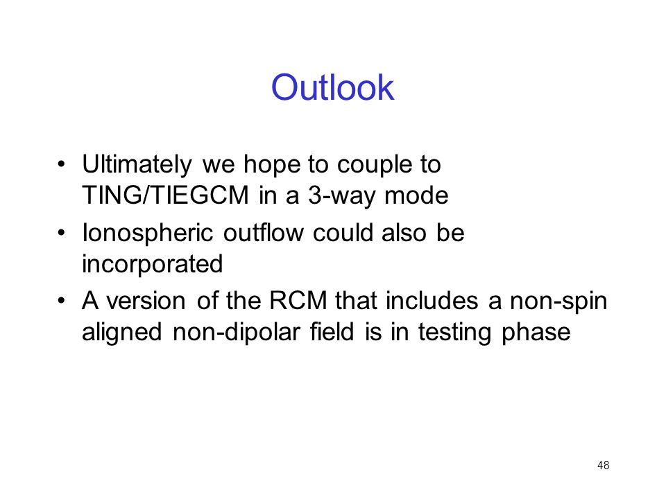 48 Outlook Ultimately we hope to couple to TING/TIEGCM in a 3-way mode Ionospheric outflow could also be incorporated A version of the RCM that includ