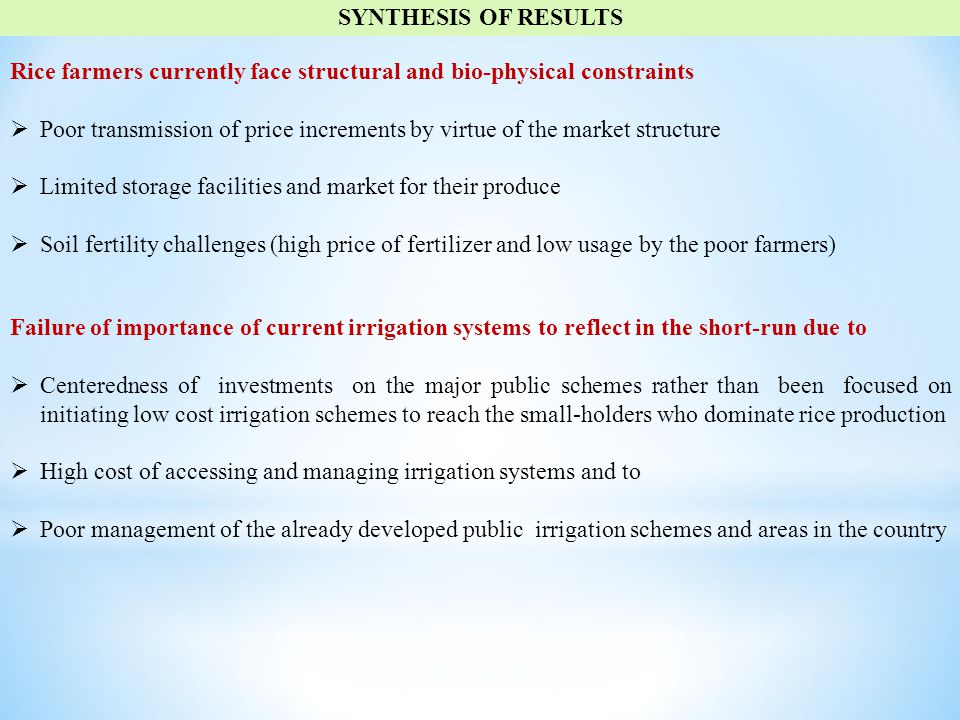 SYNTHESIS OF RESULTS Rice farmers currently face structural and bio-physical constraints  Poor transmission of price increments by virtue of the market structure  Limited storage facilities and market for their produce  Soil fertility challenges (high price of fertilizer and low usage by the poor farmers) Failure of importance of current irrigation systems to reflect in the short-run due to  Centeredness of investments on the major public schemes rather than been focused on initiating low cost irrigation schemes to reach the small-holders who dominate rice production  High cost of accessing and managing irrigation systems and to  Poor management of the already developed public irrigation schemes and areas in the country