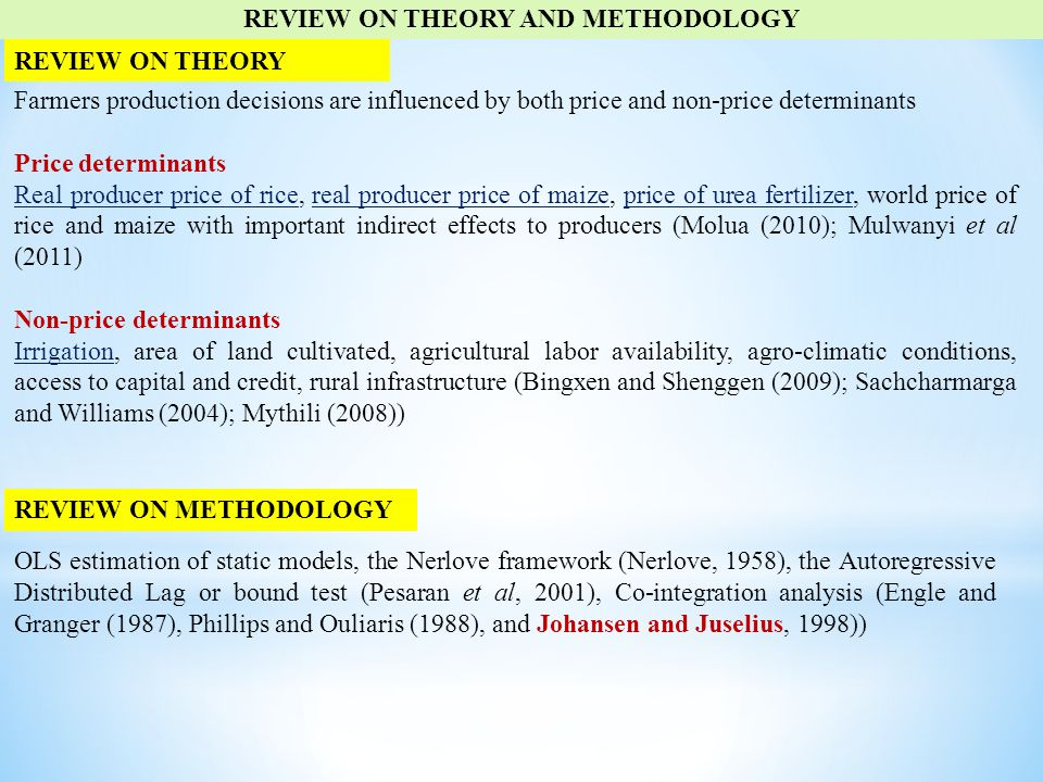 REVIEW ON THEORY AND METHODOLOGY Farmers production decisions are influenced by both price and non-price determinants Price determinants Real producer price of rice, real producer price of maize, price of urea fertilizer, world price of rice and maize with important indirect effects to producers (Molua (2010); Mulwanyi et al (2011) Non-price determinants Irrigation, area of land cultivated, agricultural labor availability, agro-climatic conditions, access to capital and credit, rural infrastructure (Bingxen and Shenggen (2009); Sachcharmarga and Williams (2004); Mythili (2008)) REVIEW ON THEORY REVIEW ON METHODOLOGY OLS estimation of static models, the Nerlove framework (Nerlove, 1958), the Autoregressive Distributed Lag or bound test (Pesaran et al, 2001), Co-integration analysis (Engle and Granger (1987), Phillips and Ouliaris (1988), and Johansen and Juselius, 1998))