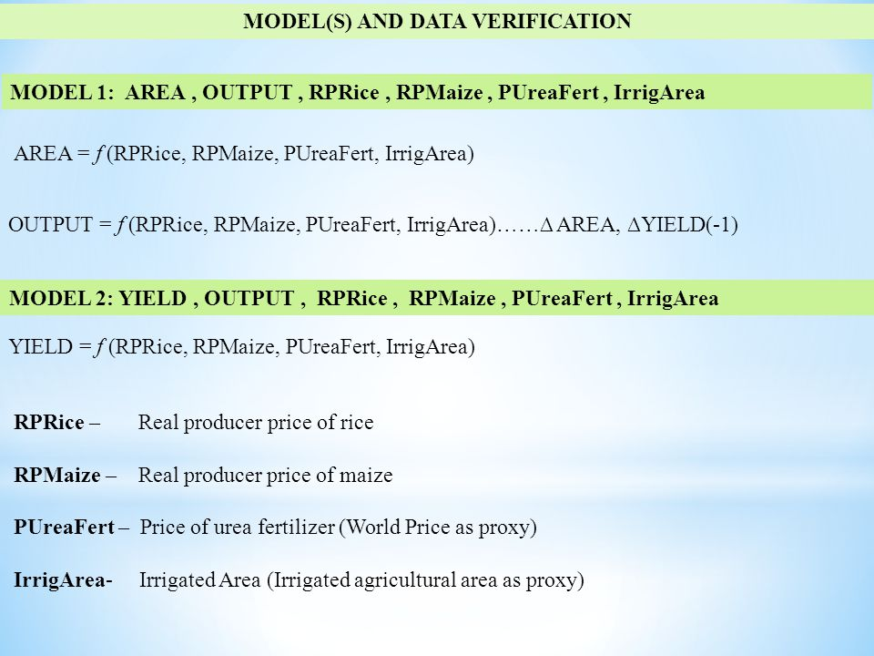 MODEL(S) AND DATA VERIFICATION MODEL 1: AREA, OUTPUT, RPRice, RPMaize, PUreaFert, IrrigArea AREA = f (RPRice, RPMaize, PUreaFert, IrrigArea) MODEL 2: YIELD, OUTPUT, RPRice, RPMaize, PUreaFert, IrrigArea YIELD = f (RPRice, RPMaize, PUreaFert, IrrigArea) OUTPUT = f (RPRice, RPMaize, PUreaFert, IrrigArea)……∆ AREA, ∆YIELD(-1) RPRice – Real producer price of rice RPMaize – Real producer price of maize PUreaFert – Price of urea fertilizer (World Price as proxy) IrrigArea- Irrigated Area (Irrigated agricultural area as proxy)