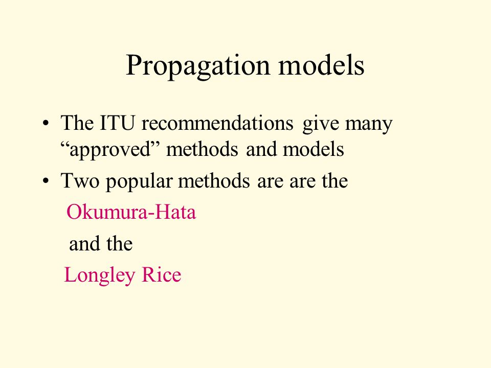 Propagation models The ITU recommendations give many approved methods and models Two popular methods are are the Okumura-Hata and the Longley Rice
