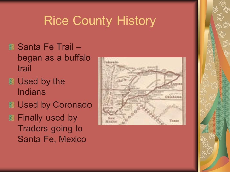 Rice County History Santa Fe Trail – began as a buffalo trail Used by the Indians Used by Coronado Finally used by Traders going to Santa Fe, Mexico